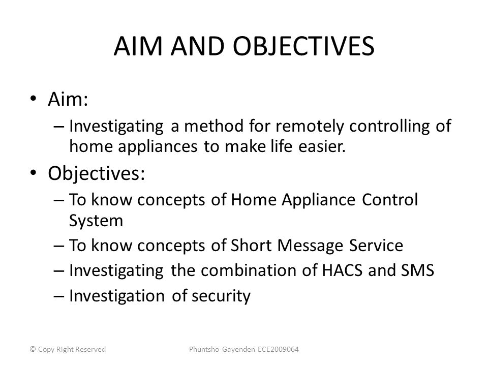 AIM AND OBJECTIVES Aim: – Investigating a method for remotely controlling of home appliances to make life easier. Objectives: – To know concepts of Ho