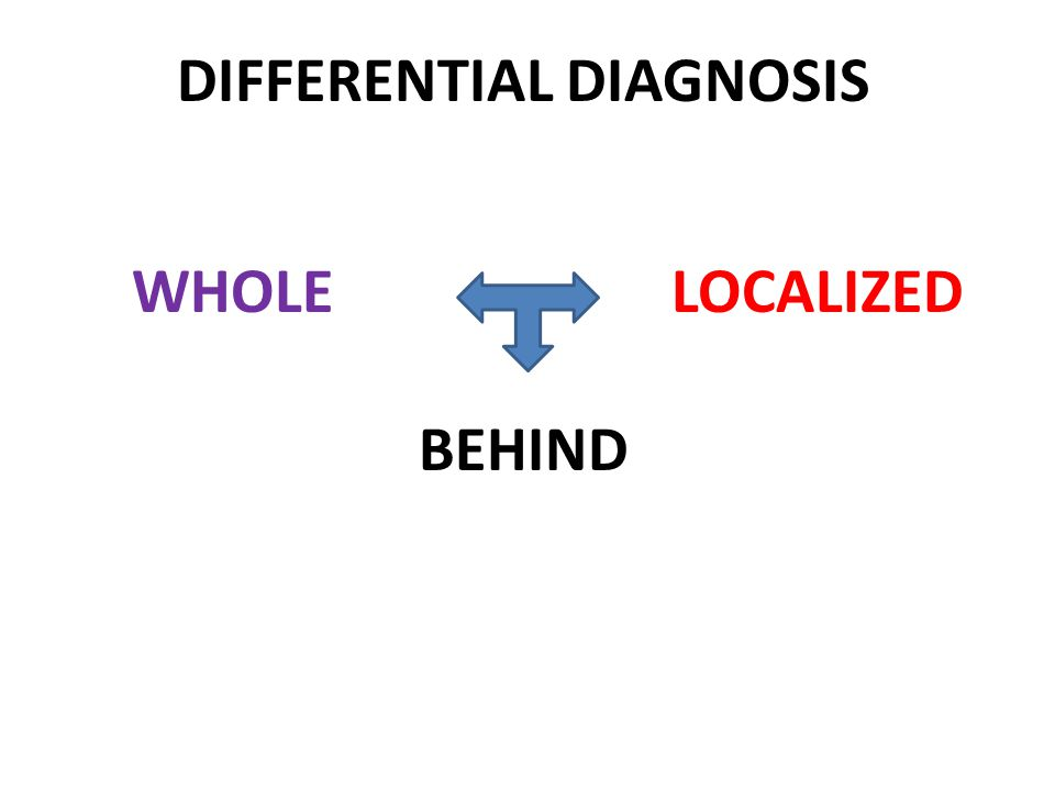 DIFFERENTIAL DIAGNOSIS WHOLELOCALIZED BEHIND
