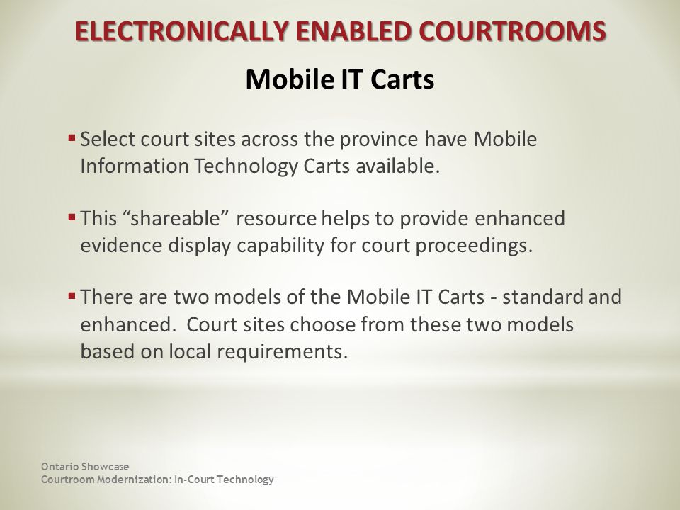 Ontario Showcase Courtroom Modernization: In-Court Technology Select court sites across the province have Mobile Information Technology Carts available.