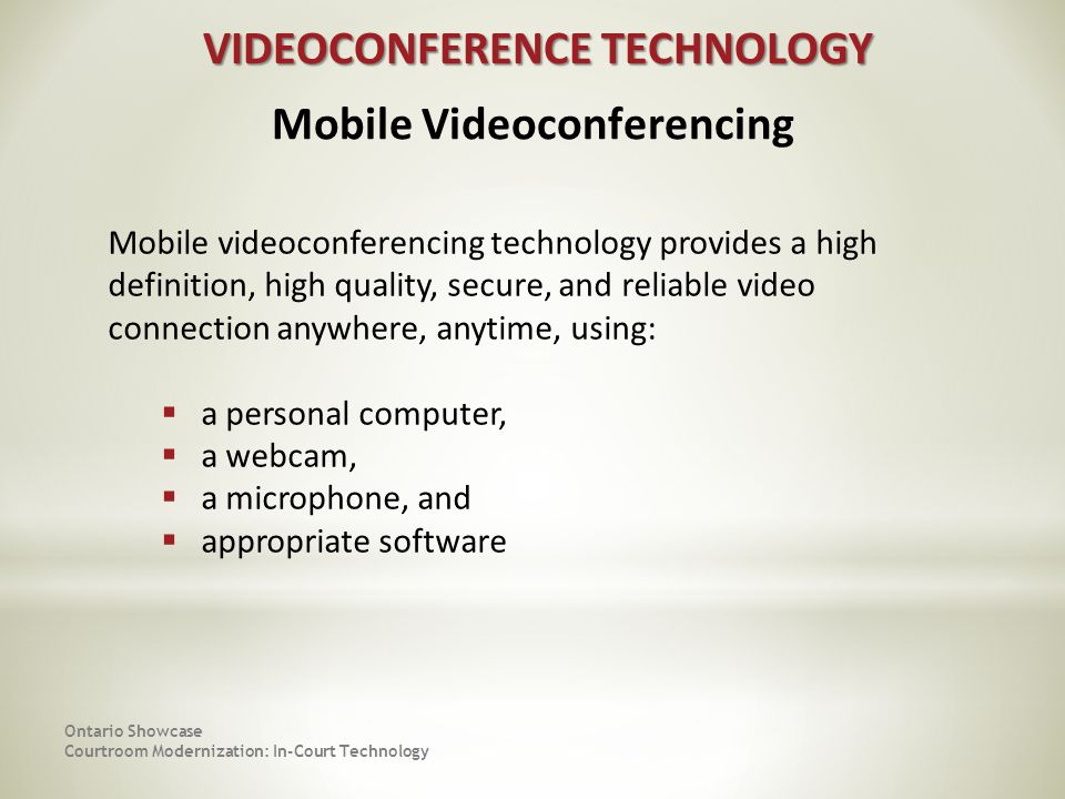 Ontario Showcase Courtroom Modernization: In-Court Technology VIDEOCONFERENCE TECHNOLOGY VIDEOCONFERENCE TECHNOLOGY Mobile videoconferencing technology provides a high definition, high quality, secure, and reliable video connection anywhere, anytime, using: a personal computer, a webcam, a microphone, and appropriate software Mobile Videoconferencing