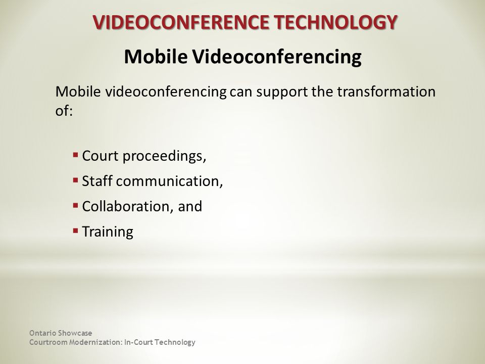 Mobile videoconferencing can support the transformation of: Court proceedings, Staff communication, Collaboration, and Training Ontario Showcase Courtroom Modernization: In-Court Technology VIDEOCONFERENCE TECHNOLOGY VIDEOCONFERENCE TECHNOLOGY Mobile Videoconferencing