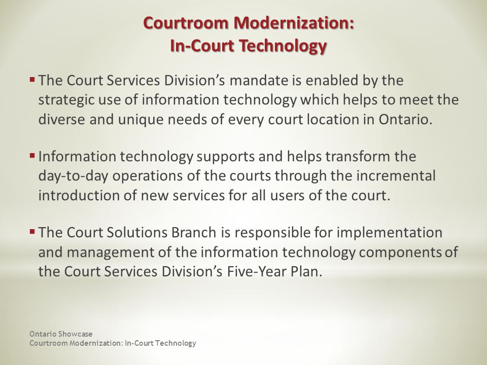 The Court Services Divisions mandate is enabled by the strategic use of information technology which helps to meet the diverse and unique needs of every court location in Ontario.