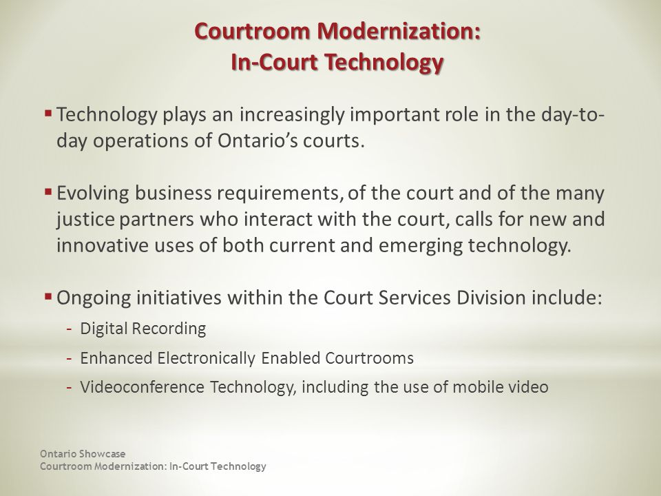 Ontario Showcase Courtroom Modernization: In-Court Technology Technology plays an increasingly important role in the day-to- day operations of Ontarios courts.