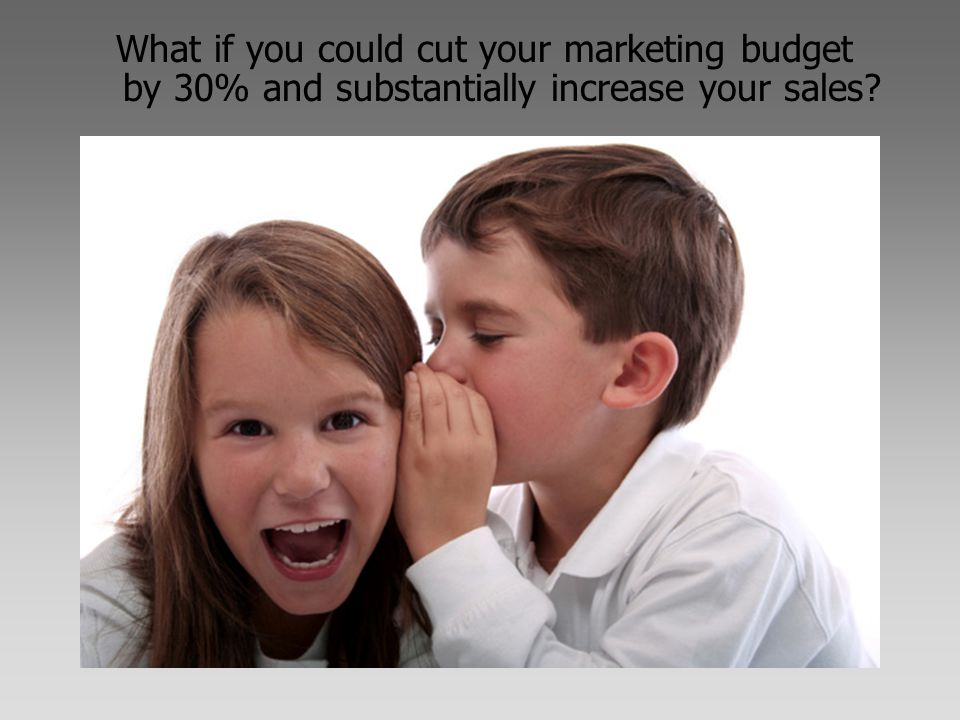 What if you could cut your marketing budget by 30% and substantially increase your sales