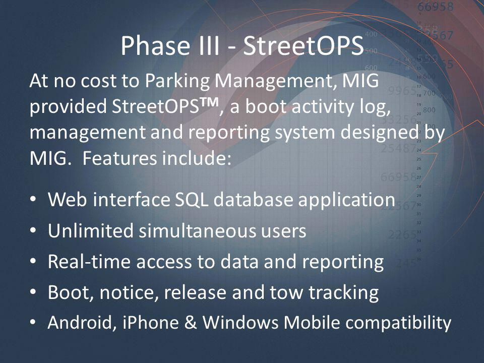 Phase III - StreetOPS At no cost to Parking Management, MIG provided StreetOPS TM, a boot activity log, management and reporting system designed by MIG.