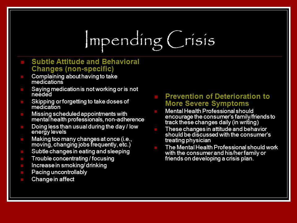 Impending Crisis Subtle Attitude and Behavioral Changes (non-specific) Complaining about having to take medications Saying medication is not working o