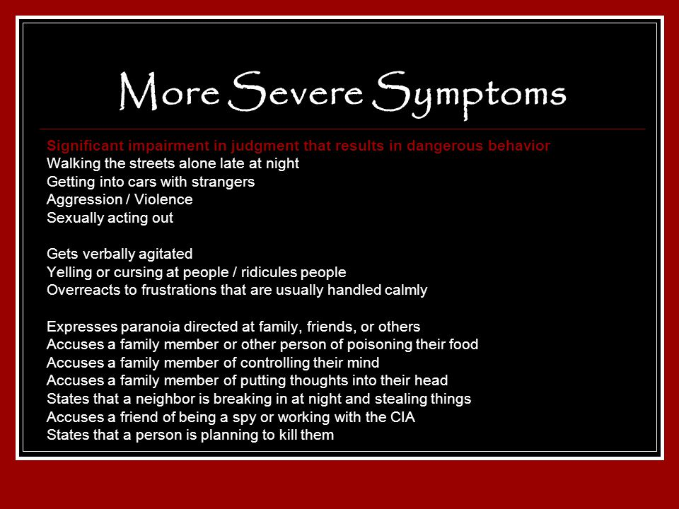 More Severe Symptoms Significant impairment in judgment that results in dangerous behavior Walking the streets alone late at night Getting into cars w