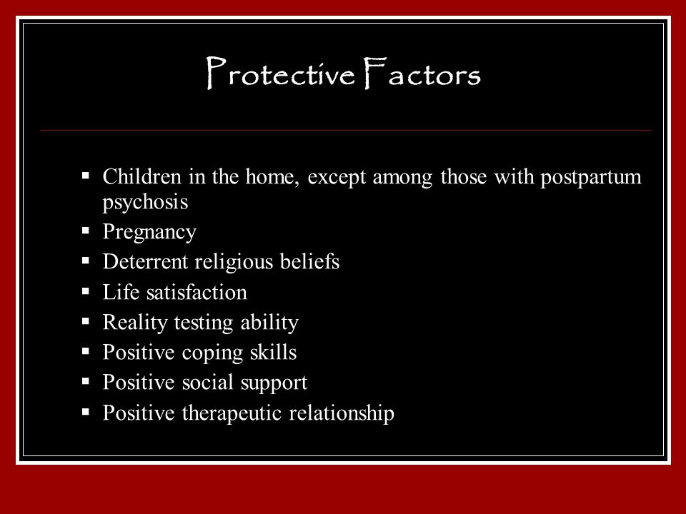 Protective Factors Children in the home, except among those with postpartum psychosis Pregnancy Deterrent religious beliefs Life satisfaction Reality