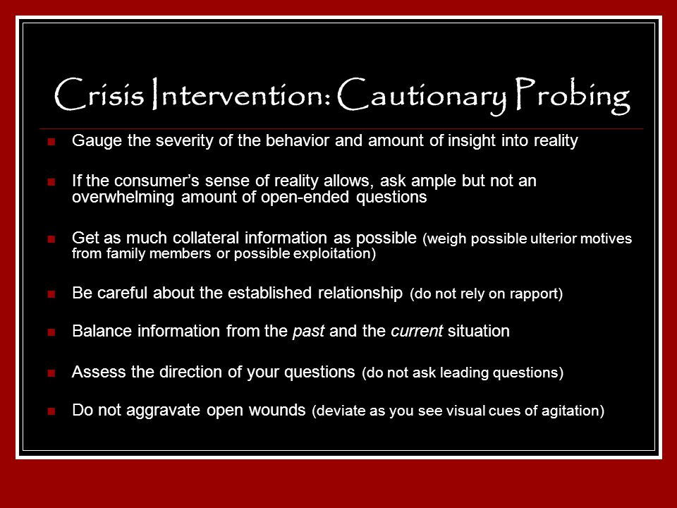 Crisis Intervention: Cautionary Probing Gauge the severity of the behavior and amount of insight into reality If the consumers sense of reality allows