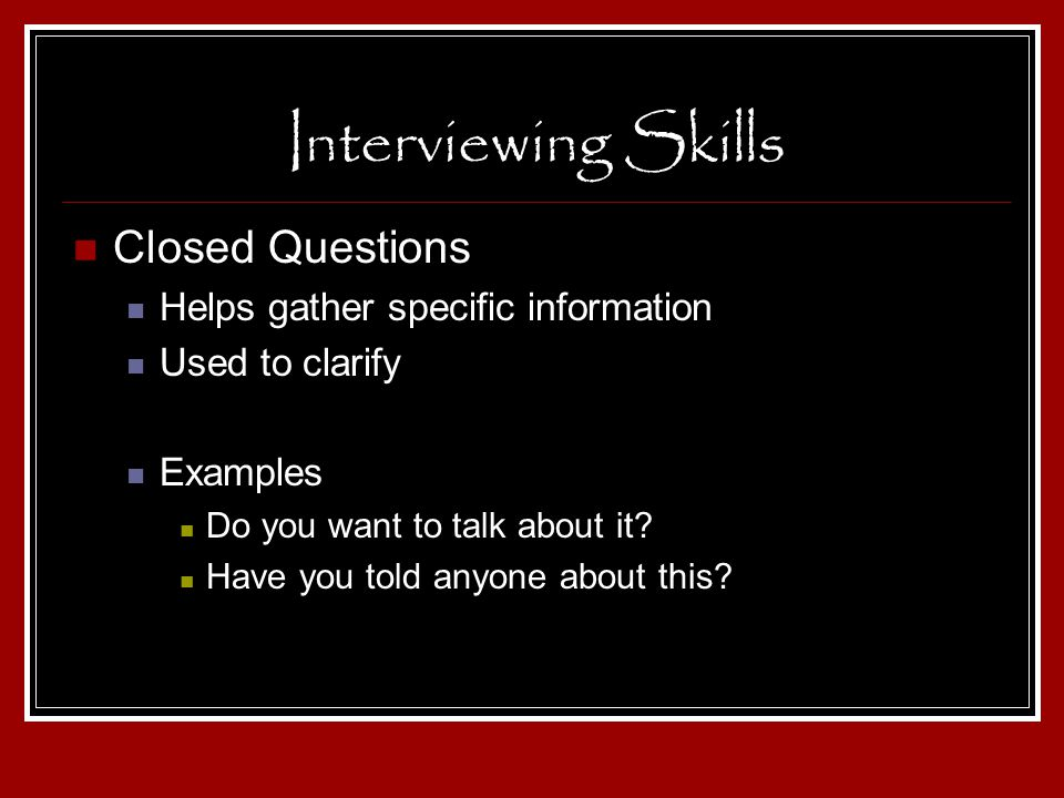 Interviewing Skills Closed Questions Helps gather specific information Used to clarify Examples Do you want to talk about it? Have you told anyone abo