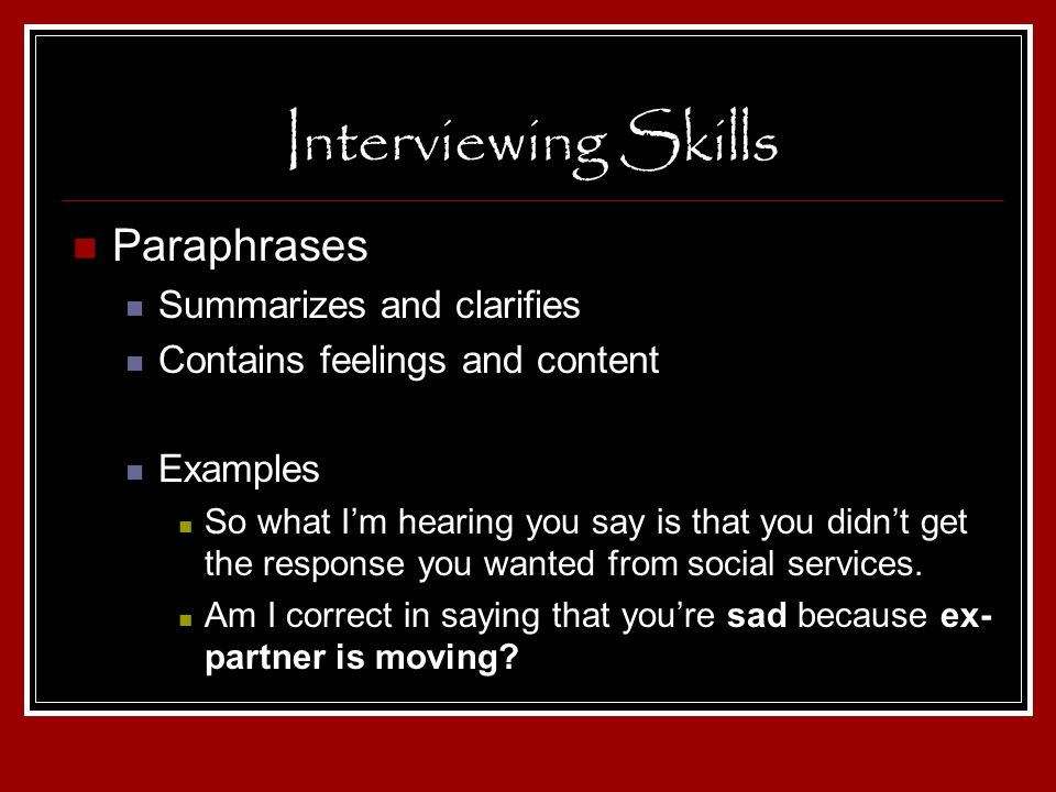 Interviewing Skills Paraphrases Summarizes and clarifies Contains feelings and content Examples So what Im hearing you say is that you didnt get the r