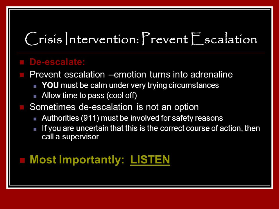 Crisis Intervention: Prevent Escalation De-escalate: Prevent escalation –emotion turns into adrenaline YOU must be calm under very trying circumstance