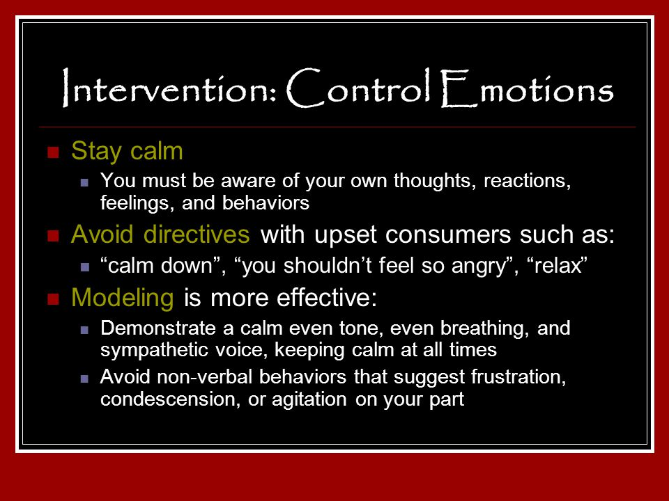 Intervention: Control Emotions Stay calm You must be aware of your own thoughts, reactions, feelings, and behaviors Avoid directives with upset consum