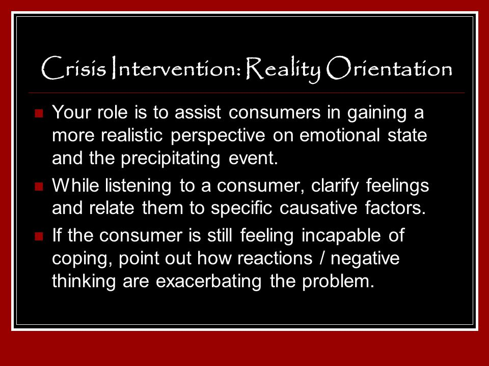 Crisis Intervention: Reality Orientation Your role is to assist consumers in gaining a more realistic perspective on emotional state and the precipita