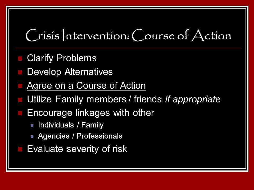 Crisis Intervention: Course of Action Clarify Problems Develop Alternatives Agree on a Course of Action Utilize Family members / friends if appropriat