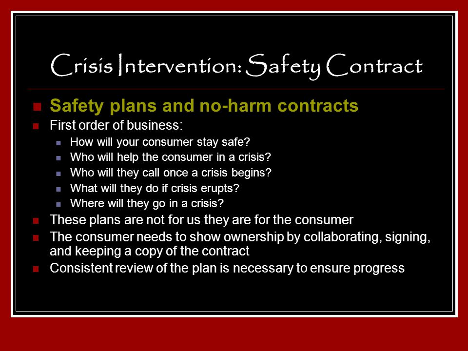 Crisis Intervention: Safety Contract Safety plans and no-harm contracts First order of business: How will your consumer stay safe? Who will help the c