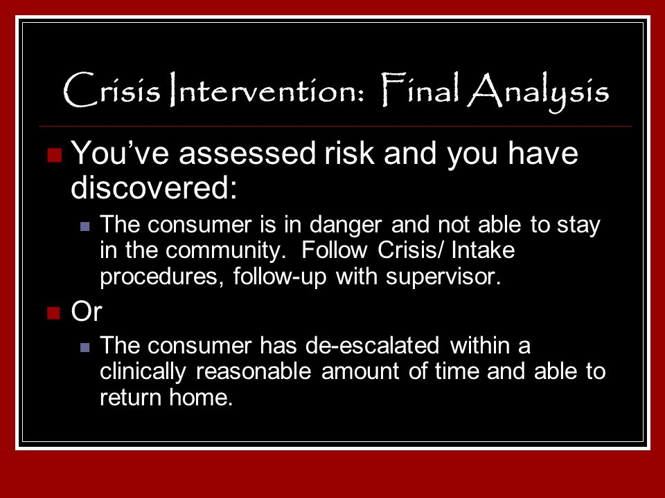 Crisis Intervention: Final Analysis Youve assessed risk and you have discovered: The consumer is in danger and not able to stay in the community. Foll