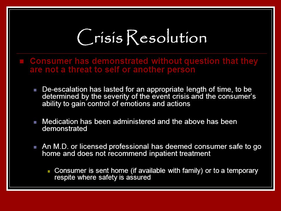 Crisis Resolution Consumer has demonstrated without question that they are not a threat to self or another person De-escalation has lasted for an appr