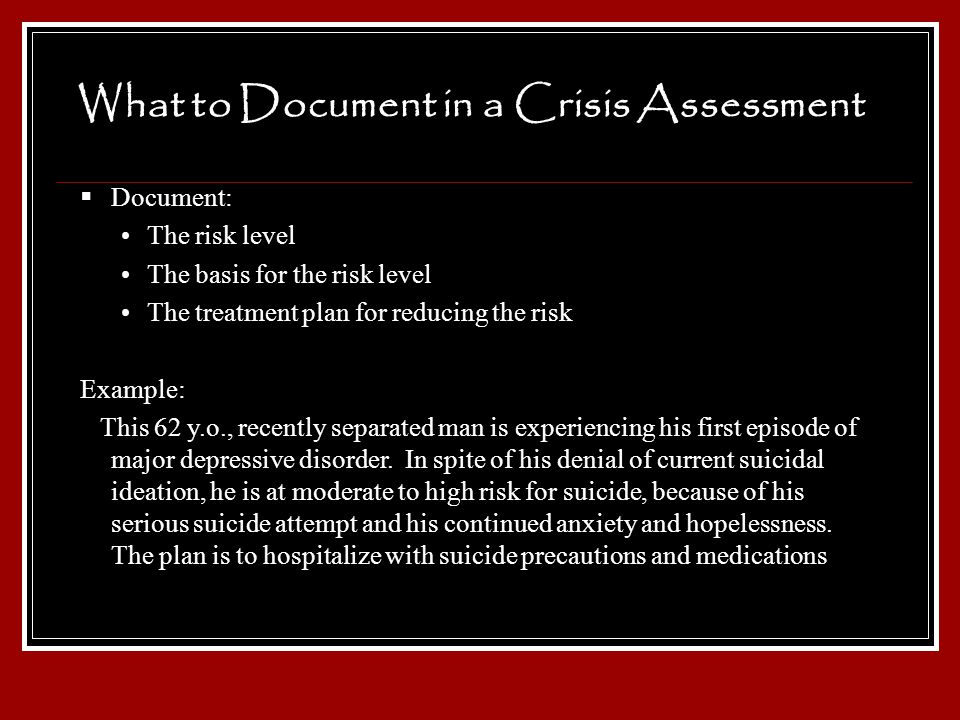 What to Document in a Crisis Assessment Document: The risk level The basis for the risk level The treatment plan for reducing the risk Example: This 6