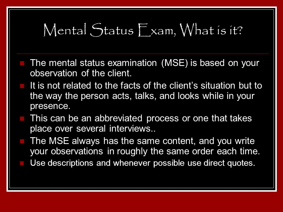 Mental Status Exam, What is it? The mental status examination (MSE) is based on your observation of the client. It is not related to the facts of the