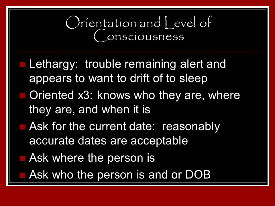 Orientation and Level of Consciousness Lethargy: trouble remaining alert and appears to want to drift of to sleep Oriented x3: knows who they are, whe
