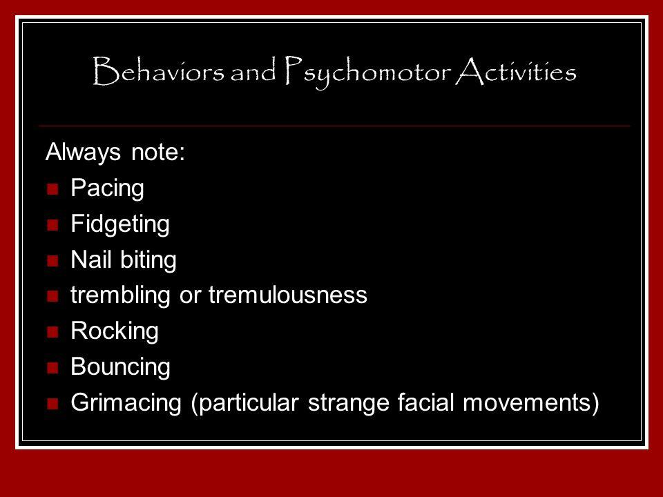 Behaviors and Psychomotor Activities Always note: Pacing Fidgeting Nail biting trembling or tremulousness Rocking Bouncing Grimacing (particular stran