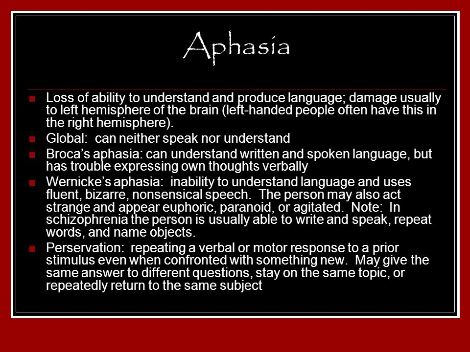 Aphasia Loss of ability to understand and produce language; damage usually to left hemisphere of the brain (left-handed people often have this in the