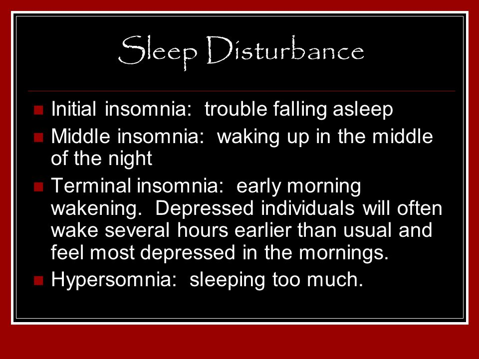 Sleep Disturbance Initial insomnia: trouble falling asleep Middle insomnia: waking up in the middle of the night Terminal insomnia: early morning wake