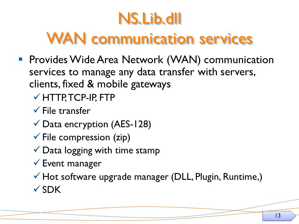 13 NS.Lib.dll WAN communication services Provides Wide Area Network (WAN) communication services to manage any data transfer with servers, clients, fixed & mobile gateways HTTP, TCP-IP, FTP File transfer Data encryption (AES-128) File compression (zip) Data logging with time stamp Event manager Hot software upgrade manager (DLL, Plugin, Runtime,) SDK