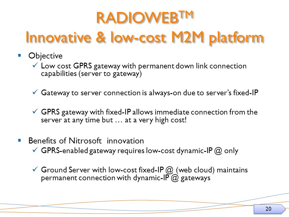 20 RADIOWEB TM Innovative & low-cost M2M platform Objective Low cost GPRS gateway with permanent down link connection capabilities (server to gateway) Gateway to server connection is always-on due to servers fixed-IP GPRS gateway with fixed-IP allows immediate connection from the server at any time but … at a very high cost.
