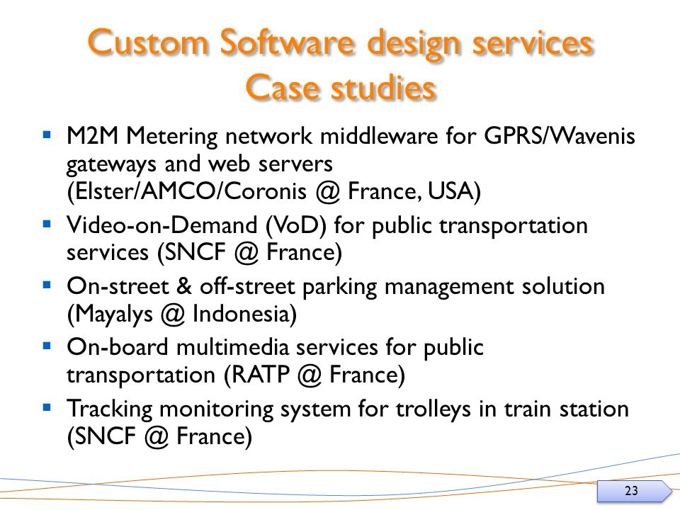23 Custom Software design services Case studies M2M Metering network middleware for GPRS/Wavenis gateways and web servers (Elster/AMCO/Coronis @ France, USA) Video-on-Demand (VoD) for public transportation services (SNCF @ France) On-street & off-street parking management solution (Mayalys @ Indonesia) On-board multimedia services for public transportation (RATP @ France) Tracking monitoring system for trolleys in train station (SNCF @ France)
