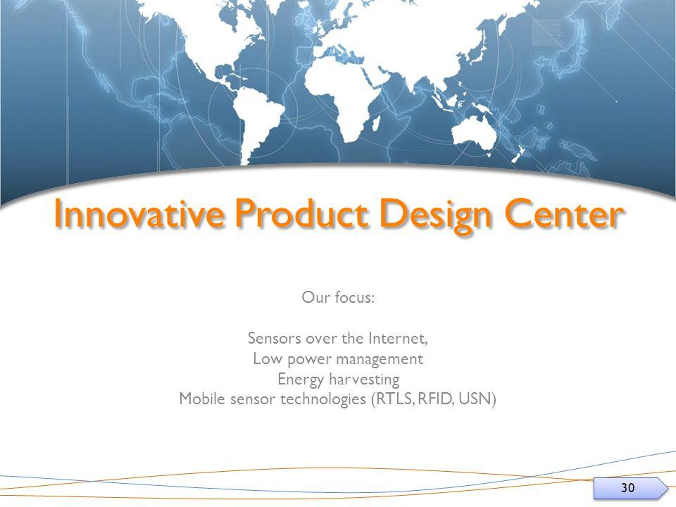 30 Innovative Product Design Center Our focus: Sensors over the Internet, Low power management Energy harvesting Mobile sensor technologies (RTLS, RFID, USN)