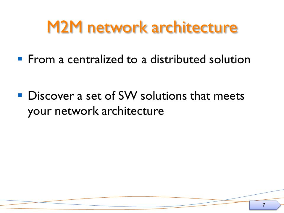 7 7 M2M network architecture From a centralized to a distributed solution Discover a set of SW solutions that meets your network architecture