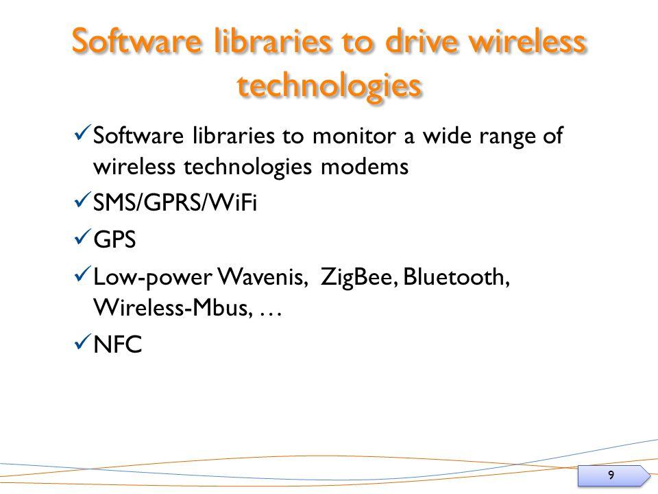 9 9 Software libraries to drive wireless technologies Software libraries to monitor a wide range of wireless technologies modems SMS/GPRS/WiFi GPS Low-power Wavenis, ZigBee, Bluetooth, Wireless-Mbus, … NFC
