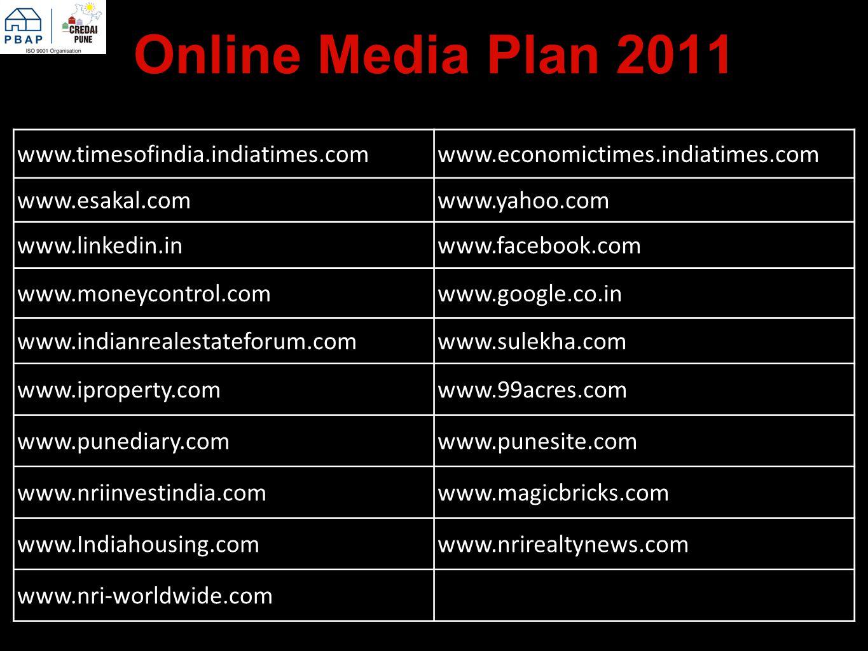 Online Media Plan 2011 www.timesofindia.indiatimes.comwww.economictimes.indiatimes.com www.esakal.comwww.yahoo.com www.linkedin.inwww.facebook.com www.moneycontrol.comwww.google.co.in www.indianrealestateforum.comwww.sulekha.com www.iproperty.comwww.99acres.com www.punediary.comwww.punesite.com www.nriinvestindia.comwww.magicbricks.com www.Indiahousing.comwww.nrirealtynews.com www.nri-worldwide.com