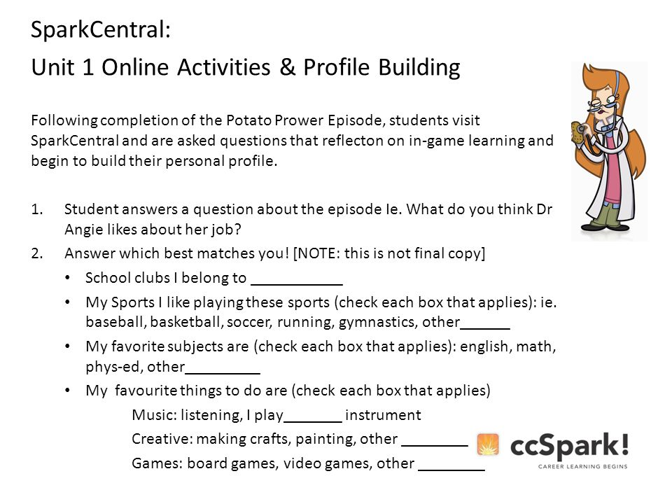 SparkCentral: Unit 1 Online Activities & Profile Building Following completion of the Potato Prower Episode, students visit SparkCentral and are asked questions that reflecton on in-game learning and begin to build their personal profile.