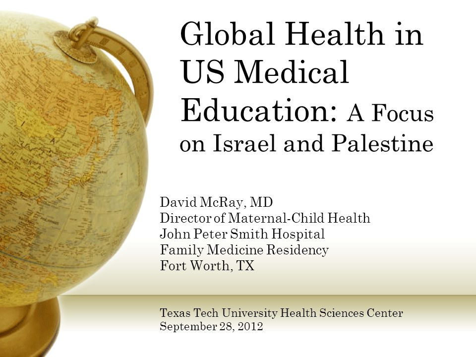 Global Health in US Medical Education: A Focus on Israel and Palestine David McRay, MD Director of Maternal-Child Health John Peter Smith Hospital Family Medicine Residency Fort Worth, TX Texas Tech University Health Sciences Center September 28, 2012