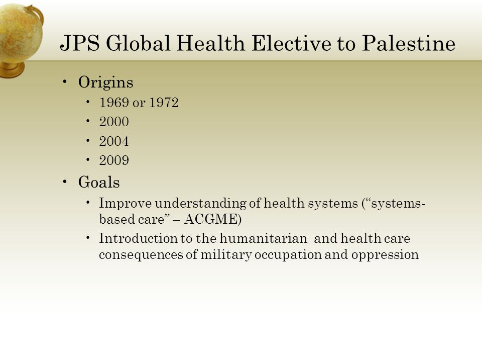 JPS Global Health Elective to Palestine Origins 1969 or 1972 2000 2004 2009 Goals Improve understanding of health systems (systems- based care – ACGME) Introduction to the humanitarian and health care consequences of military occupation and oppression