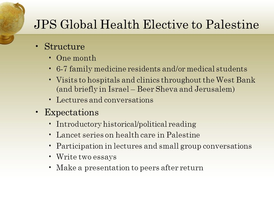 JPS Global Health Elective to Palestine Structure One month 6-7 family medicine residents and/or medical students Visits to hospitals and clinics throughout the West Bank (and briefly in Israel – Beer Sheva and Jerusalem) Lectures and conversations Expectations Introductory historical/political reading Lancet series on health care in Palestine Participation in lectures and small group conversations Write two essays Make a presentation to peers after return