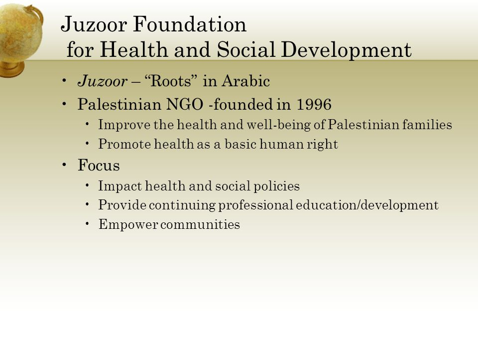 Juzoor Foundation for Health and Social Development Juzoor – Roots in Arabic Palestinian NGO -founded in 1996 Improve the health and well-being of Palestinian families Promote health as a basic human right Focus Impact health and social policies Provide continuing professional education/development Empower communities