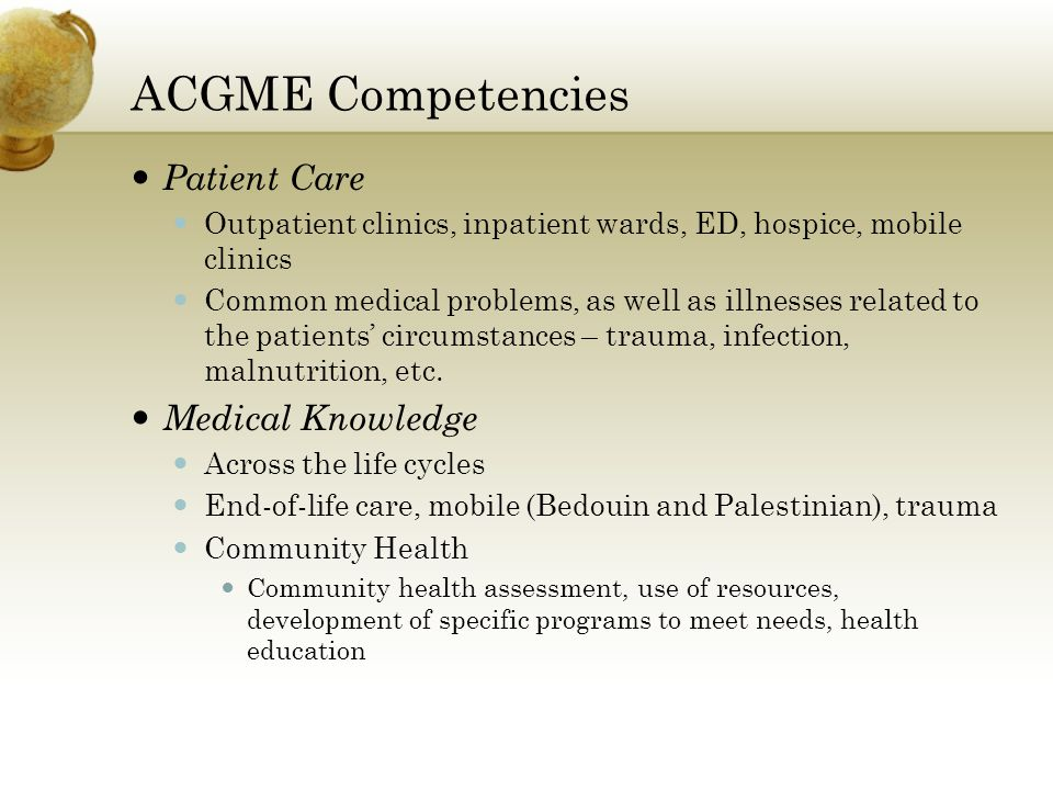 ACGME Competencies Patient Care Outpatient clinics, inpatient wards, ED, hospice, mobile clinics Common medical problems, as well as illnesses related to the patients circumstances – trauma, infection, malnutrition, etc.