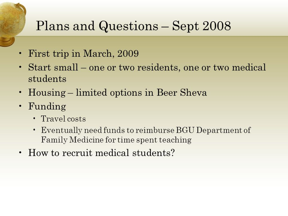 Plans and Questions – Sept 2008 First trip in March, 2009 Start small – one or two residents, one or two medical students Housing – limited options in Beer Sheva Funding Travel costs Eventually need funds to reimburse BGU Department of Family Medicine for time spent teaching How to recruit medical students