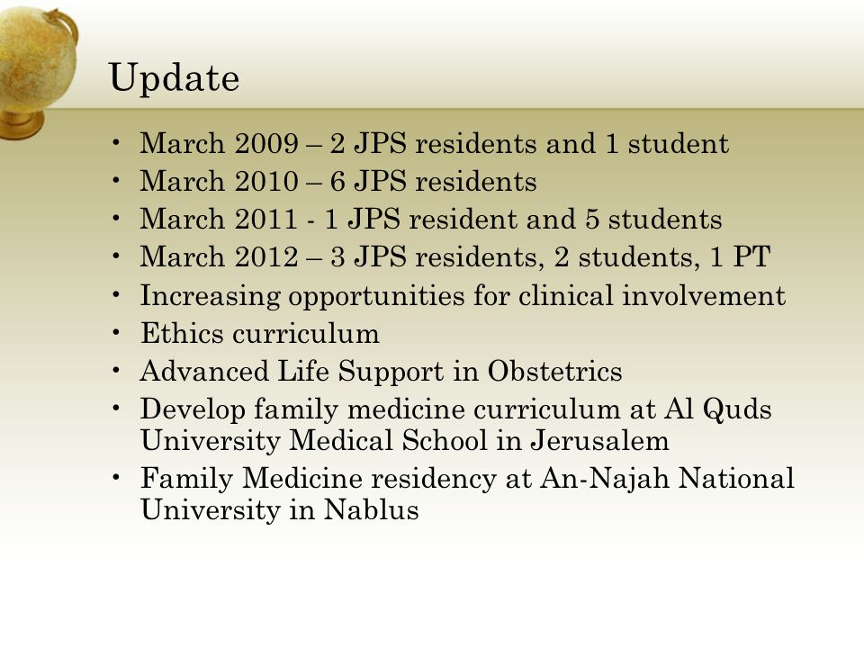 March 2009 – 2 JPS residents and 1 student March 2010 – 6 JPS residents March 2011 - 1 JPS resident and 5 students March 2012 – 3 JPS residents, 2 students, 1 PT Increasing opportunities for clinical involvement Ethics curriculum Advanced Life Support in Obstetrics Develop family medicine curriculum at Al Quds University Medical School in Jerusalem Family Medicine residency at An-Najah National University in Nablus Update