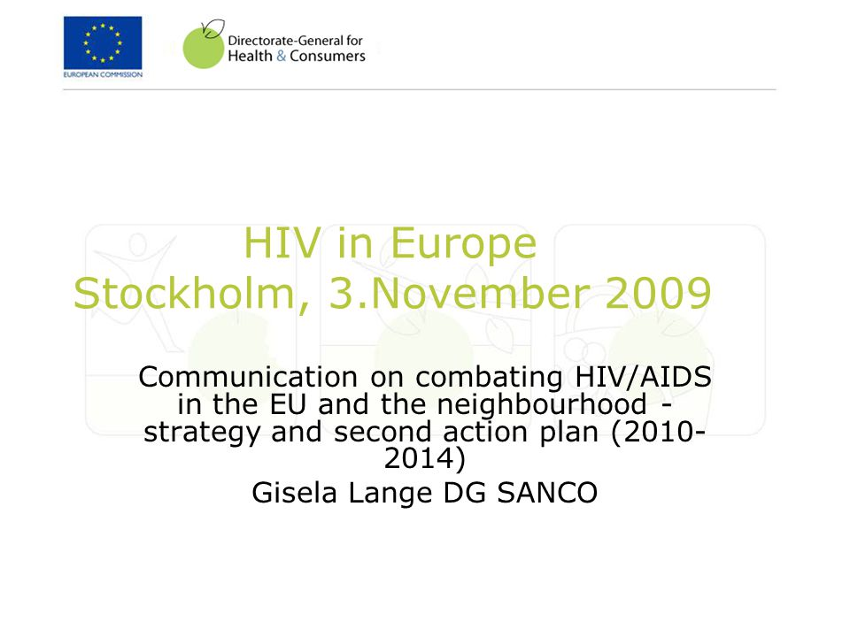 HIV in Europe Stockholm, 3.November 2009 Communication on combating HIV/AIDS in the EU and the neighbourhood - strategy and second action plan (2010- 2014) Gisela Lange DG SANCO