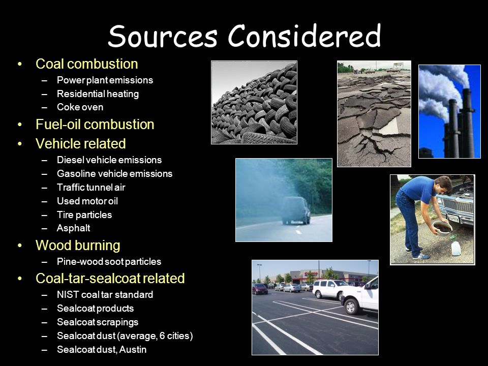 Sources Considered Coal combustion –Power plant emissions –Residential heating –Coke oven Fuel-oil combustion Vehicle related –Diesel vehicle emissions –Gasoline vehicle emissions –Traffic tunnel air –Used motor oil –Tire particles –Asphalt Wood burning –Pine-wood soot particles Coal-tar-sealcoat related –NIST coal tar standard –Sealcoat products –Sealcoat scrapings –Sealcoat dust (average, 6 cities) –Sealcoat dust, Austin