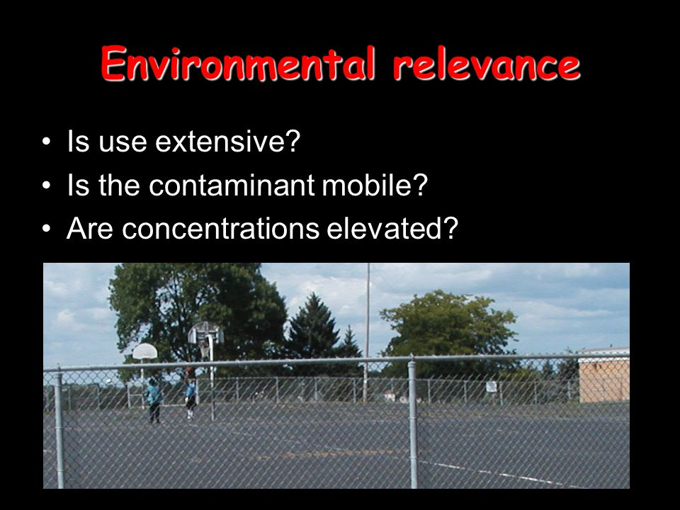 Environmental relevance Is use extensive Is the contaminant mobile Are concentrations elevated