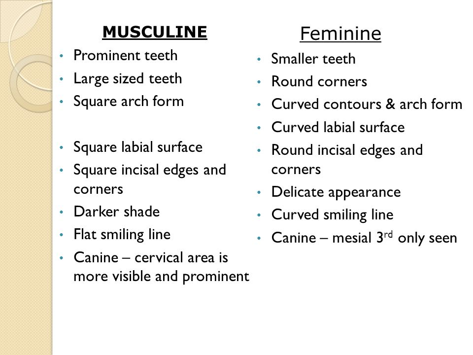 MUSCULINE Prominent teeth Large sized teeth Square arch form Square labial surface Square incisal edges and corners Darker shade Flat smiling line Canine – cervical area is more visible and prominent Feminine Smaller teeth Round corners Curved contours & arch form Curved labial surface Round incisal edges and corners Delicate appearance Curved smiling line Canine – mesial 3 rd only seen