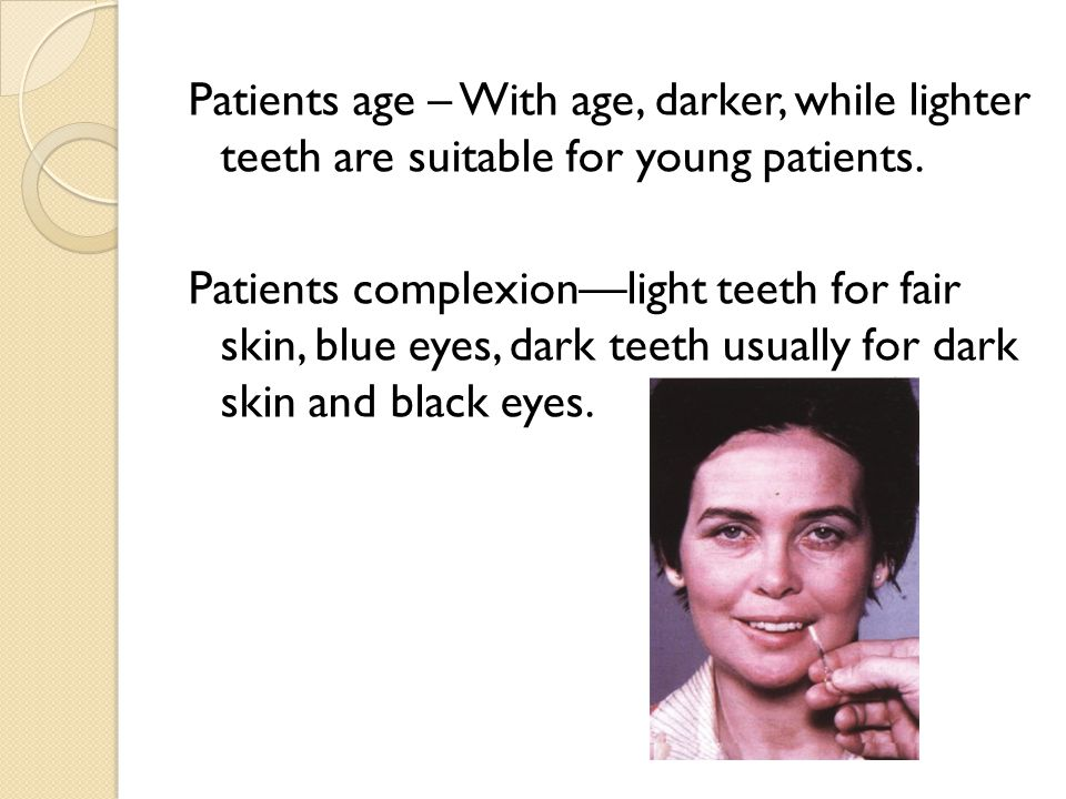 Patients age – With age, darker, while lighter teeth are suitable for young patients.