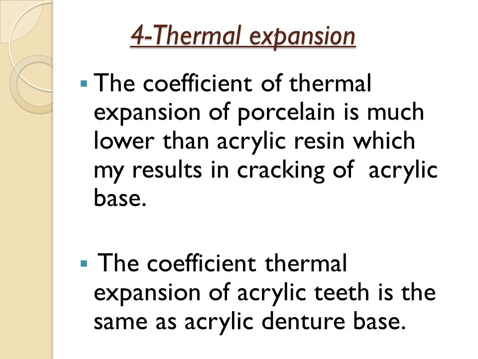 4-Thermal expansion The coefficient of thermal expansion of porcelain is much lower than acrylic resin which my results in cracking of acrylic base.