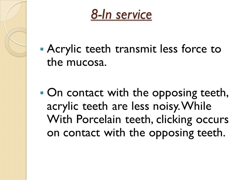 8-In service Acrylic teeth transmit less force to the mucosa.